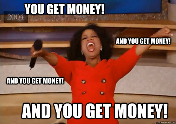 you get money, and you get money!