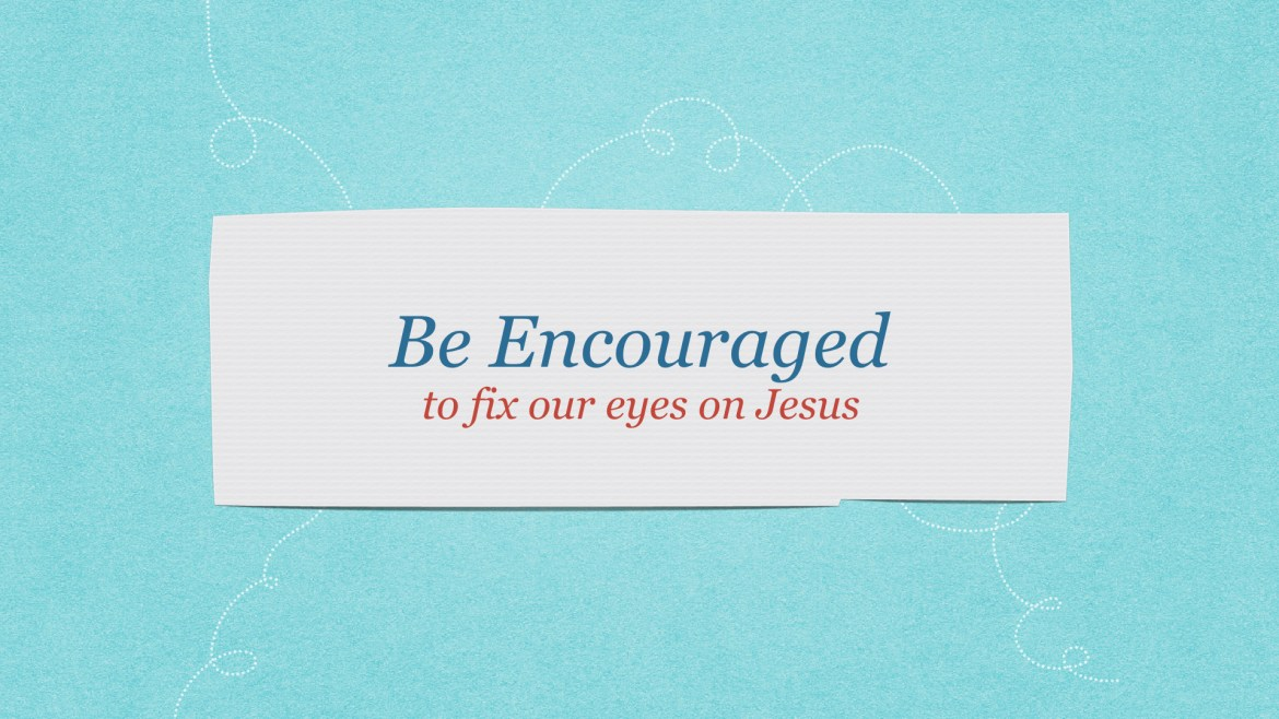 Be encouraged to fix our eyes upon Jesus as we embrace motherhood.