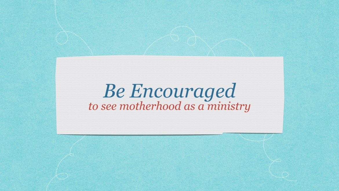 Be encouraged to see motherhood as a ministry