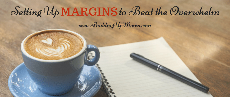 Be intentional about setting up margins to avoid feeling overwhelmed.