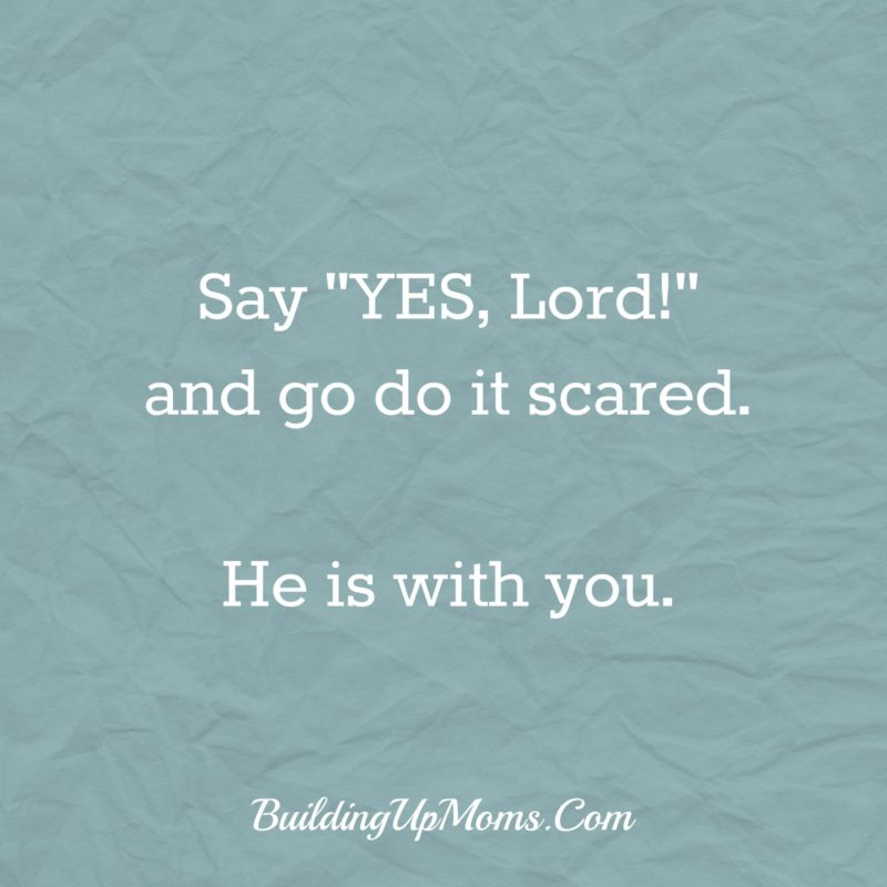 "Say ""YES, Lord!"" when God calls and go do it scared. He is with you. When God calls, He equips."