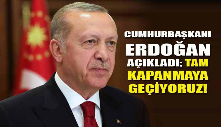 Cumhurbaşkanı Erdoğan açıkladı; Tam kapanmaya geçiyoruz!