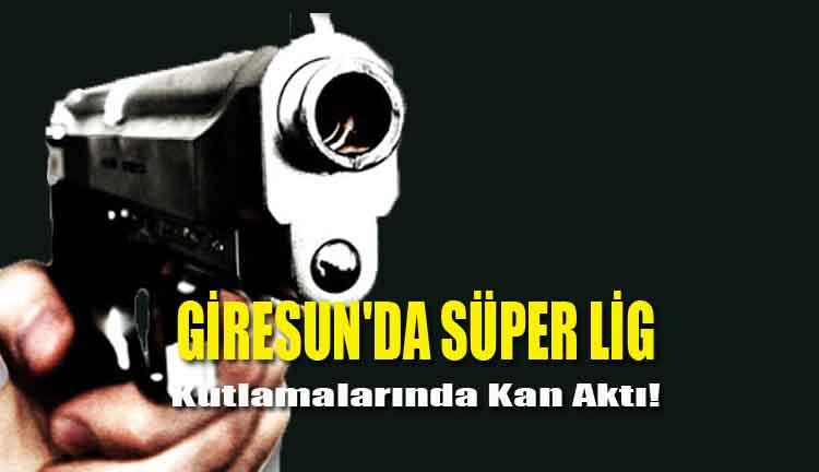 Giresun'da Süper Lig Kutlamalarında Kan Aktı!