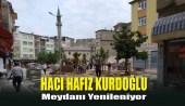 Hacı Hafız Kurdoğlu Meydanı Yenileniyor