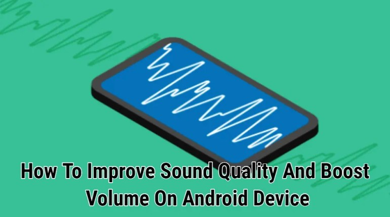 How To Improve Sound Quality And Boost Volume On Android Device