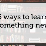 6 Ways to Learn Something New