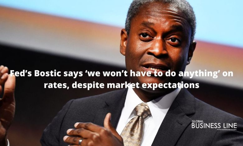 Fed's Bostic says 'we won't have to do anything' on rates, despite market expectations