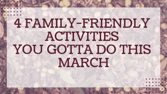 4 Family-Friendly Activities You Gotta Do This March