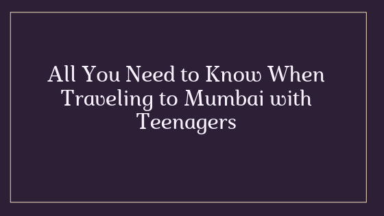 All You Need to Know When Traveling to Mumbai with Teenagers