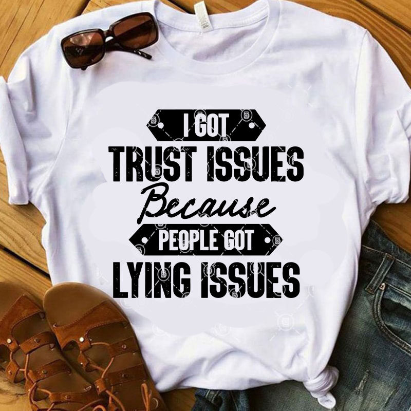 Download I Got Trust Issues Because People Got Lying Issues SVG ...