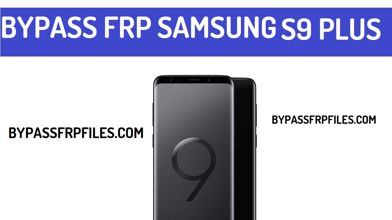 Bypass Google Account Samsung Galaxy S9 Plus - FRP BYPASS Files