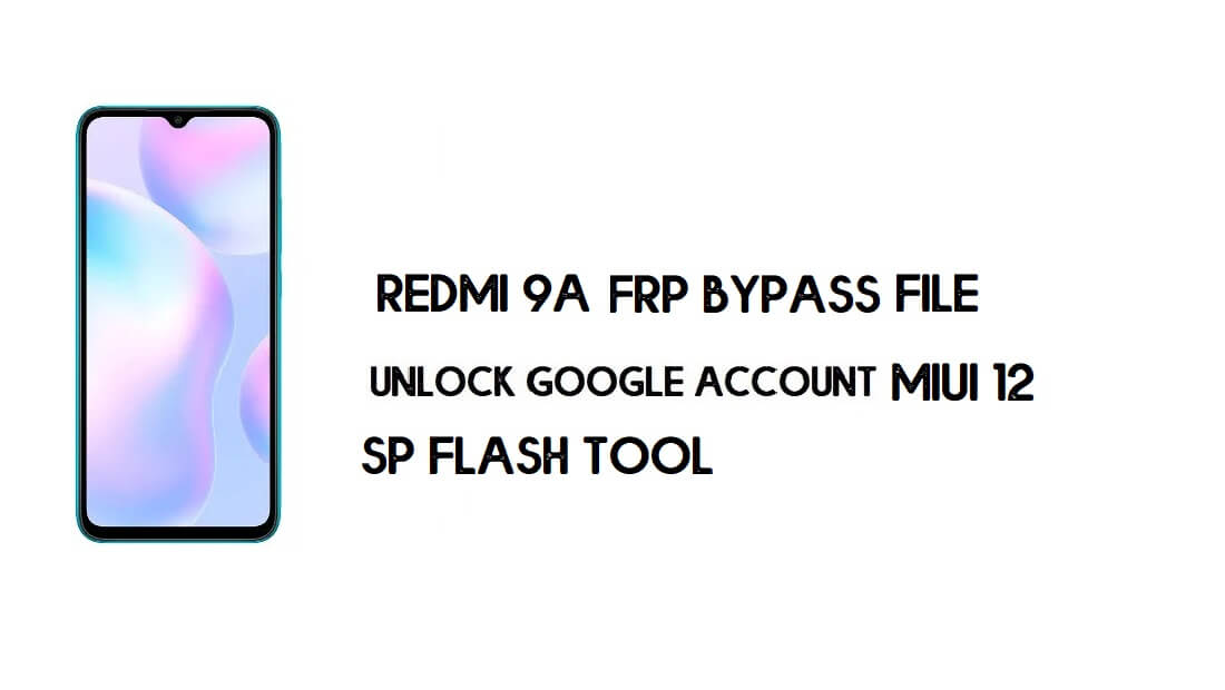 Xiaomi Redmi 9A FRP File (Unlock Google) No Need Auth [MIUI 12] -2021