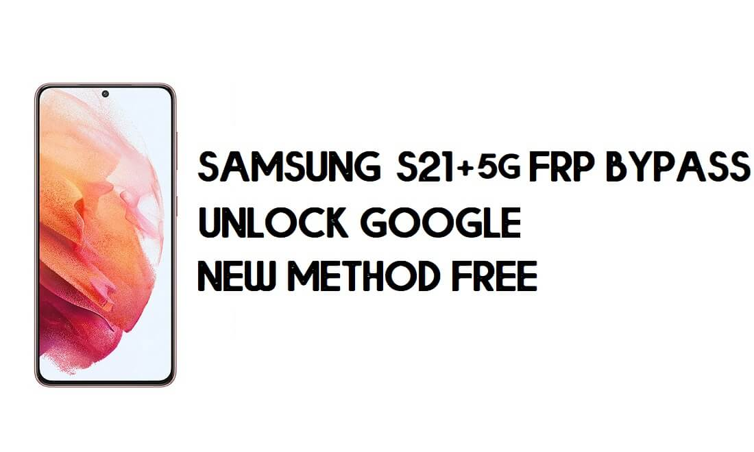 Samsung S21 Plus 5G FRP Bypass Android 11 - Unlock Google Account