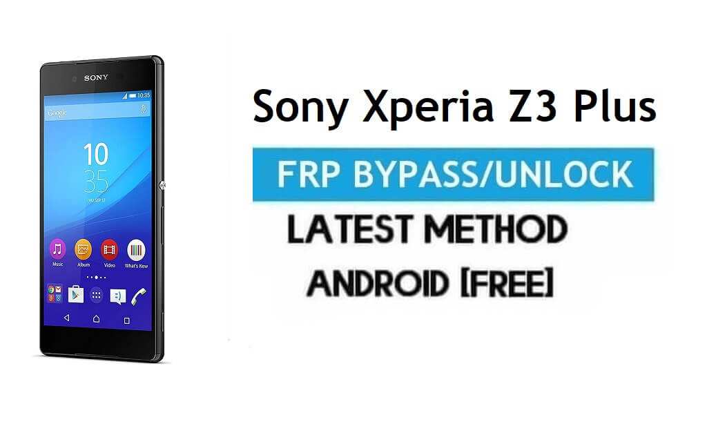 Sony Xperia Z3 Plus FRP Bypass – Unlock Gmail Lock Android 7.0 No PC