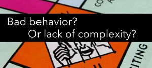 Bad Behavior or Lack of Complexity?