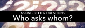 Better Questions: Who Asks Whom?