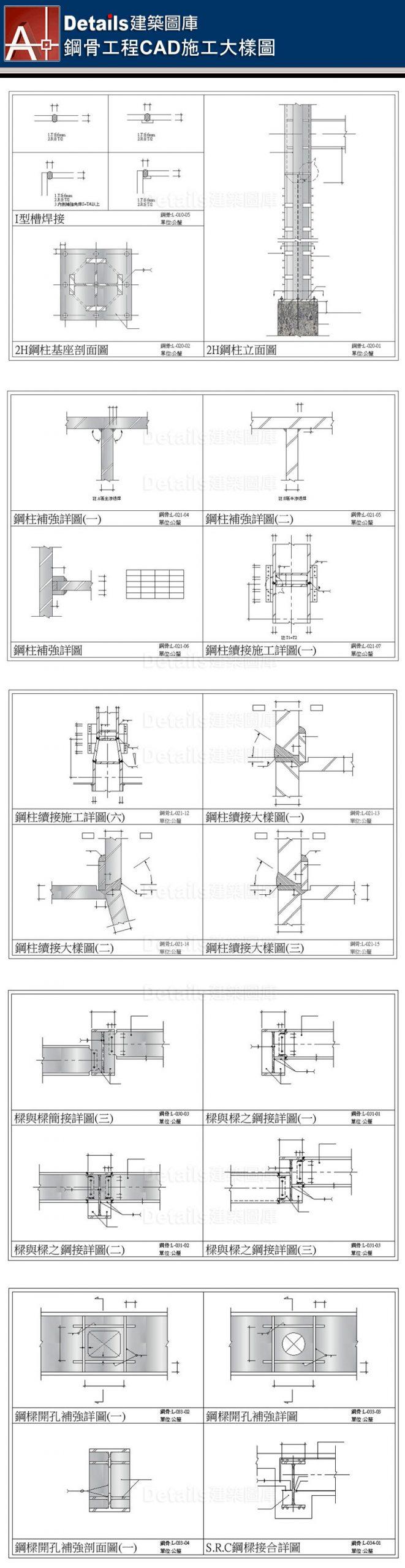 焊接詳圖、2H鋼柱詳圖、鋼柱剖面詳圖、鋼柱接合詳圖、鋼柱續接施工詳圖、樑與樑簡接詳圖、雙排螺栓配置詳圖、鋼樑開口立面圖、I形槽焊接、鋼柱基座剖面圖、鋼柱立面圖、鋼柱補強詳圖、樑與樑鋼接詳圖、鋼樑開口補強詳圖、鋼柱樑接合剖面詳圖、SRC樑柱剖面圖、SRC樑剖面圖、SRC電焊接合圖、樓板角隅補強詳圖、樓板開孔剖面圖、樓板短向剖面圖、樓板長向剖面圖、樓板與樑收邊詳圖、金屬版配筋圖、樓版與帷幕牆收邊詳圖、屋頂樓版收邊詳圖、鋼骨樓梯大樣圖、樓板大開口詳圖、樓版與剪力釘剖面圖、RC牆與鋼樑接合詳圖