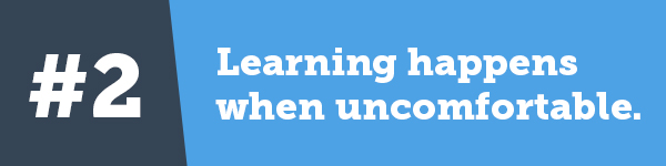 Learning happens when we're uncomfortable.