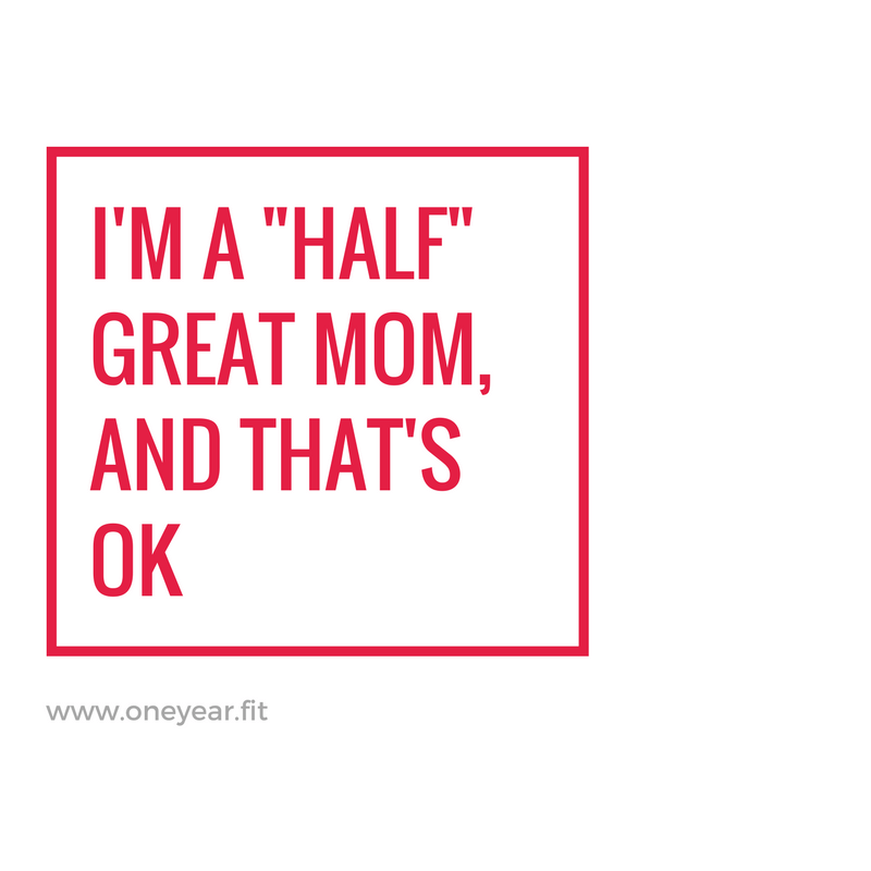 "I'm a ""Half"" Great Mom, and That's Ok."