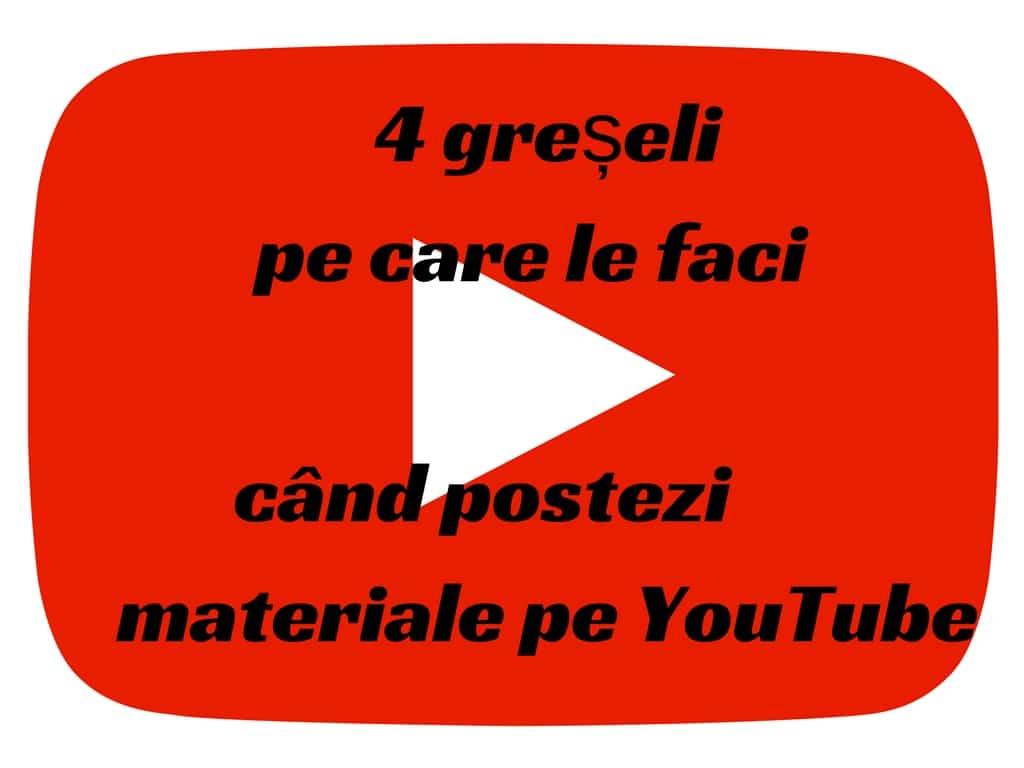 4 greșeli pe care le faci când postezi materiale pe YouTube