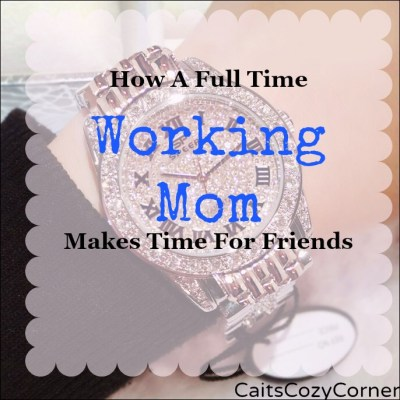 How A Full Time Working Mom Makes Time For Friends!