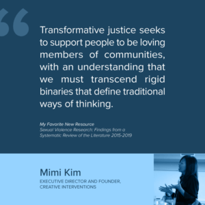 """Mimi Kim EXECUTIVE DIRECTOR AND FOUNDER, CREATIVE INTERVENTIONS """"Transformative justice seeks to support people to be loving members of communities, with an understanding that we must transcend rigid binaries that define traditional ways of thinking."""