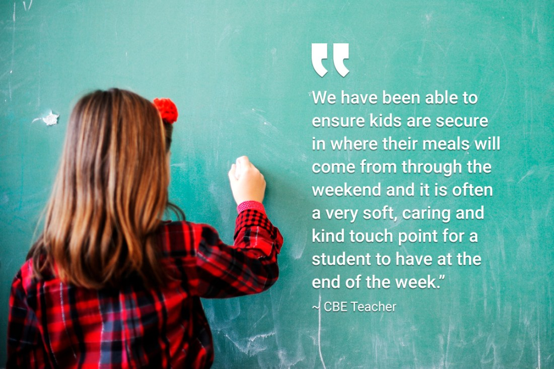 "We have been able to ensure kids are secure in where their meals will come from through the weekend and it is often a very soft, caring and kind touch point for a student to have at the end of the week."" ~ CBE Teacher"