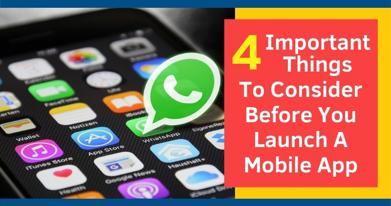 4 Important Things To Consider Before You Launch A Mobile App