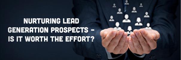 Nurturing Lead Generation Prospects – Is it worth the effort