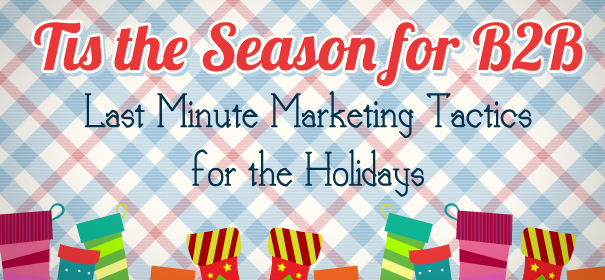 Tis the Season for B2B- Last Minute Marketing Tactics for the Holidays
