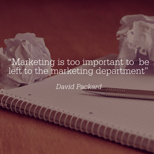 """Marketing is too important to be left to the marketing department"