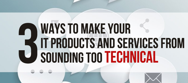 3 Ways to Make your IT Products and Services from Sounding too Technical