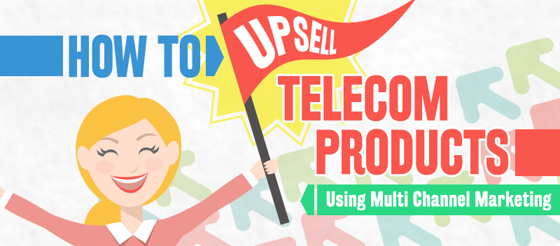 How to Upsell Telecom Products Using Multi-Channel Marketing
