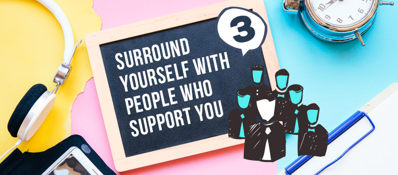 Surround Yourself With People Who Support You