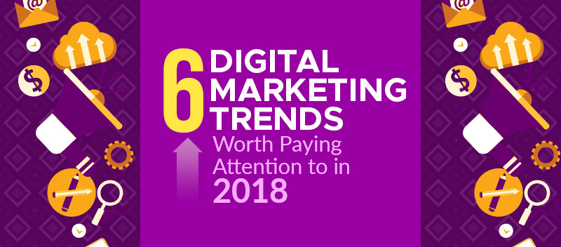 Six digital marketing trends worth paying attention to in 2018 [GUEST POST]
