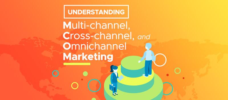 Understanding Multi-channel, Cross-channel and Omnichannel Marketing