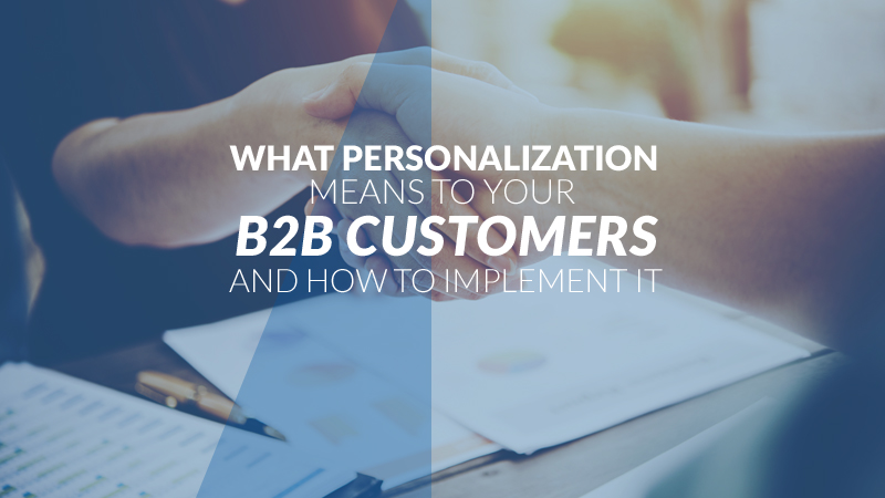 What Personalization Means to Your B2B Customers and How to Implement It