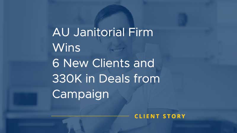 AU Janitorial Firm Wins 6 New Clients and 330K in Deals from Campaign [CASE STUDY]