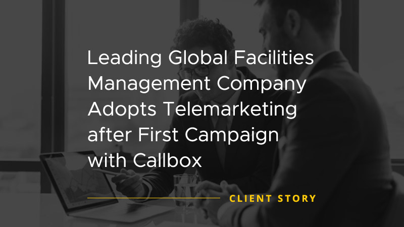 Leading Global Facilities Management Company Adopts Telemarketing After First Campaign With Callbox [CASE STUDY]