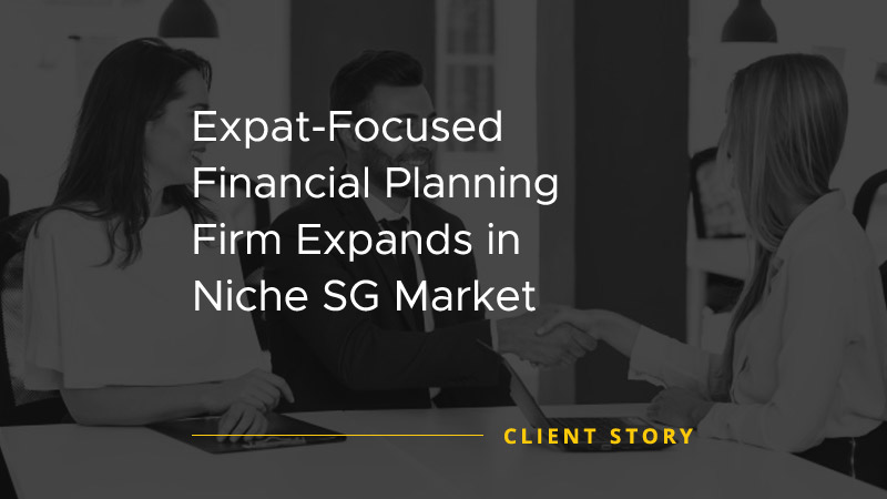 Expat Focused Financial Planning Firm Expands in Niche SG Market [CASE STUDY]