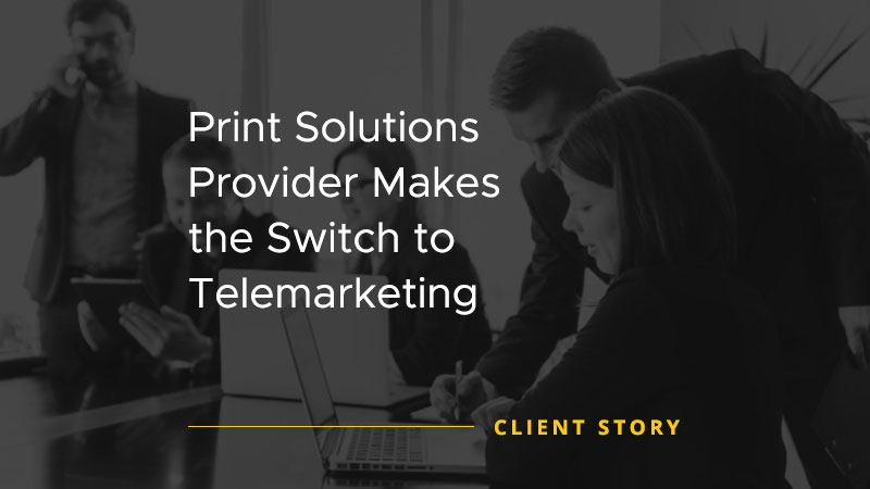 Print Solutions Provider Makes the Switch to Telemarketing [CASE STUDY]