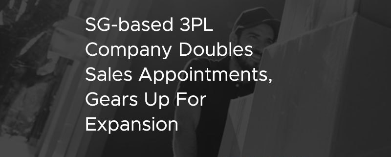 SG based 3PL Company Doubles Sales Appointments Gears Up For Expansion [CASE STUDY]