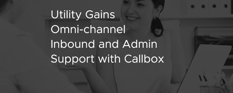 Utility Gains Omni Channel Inbound and Admin Support with Callbox [CASE STUDY]
