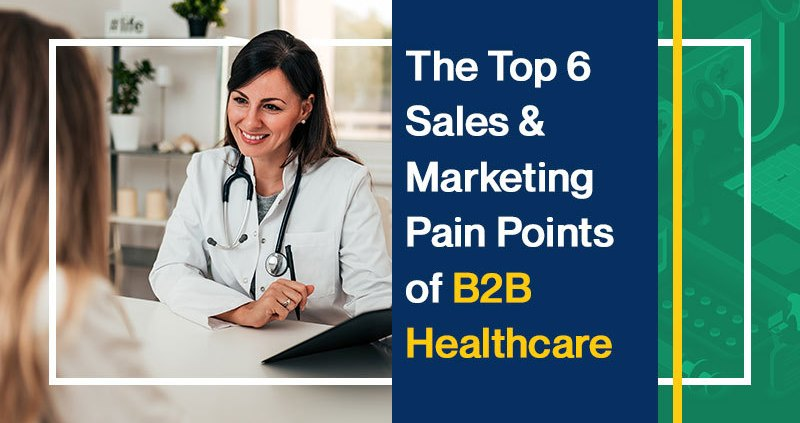 The Top 6 Sales and Marketing Pain Points of B2B Healthcare