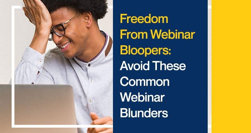 Freedom From Webinar Bloopers: Avoid These Common Webinar Blunders