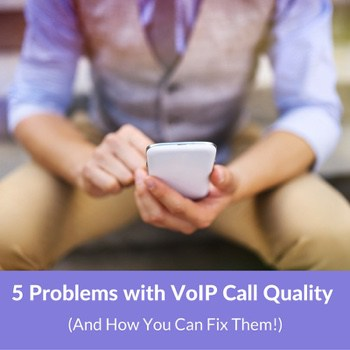5 Problems with VoIP Call Quality - And How You Can Fix Them