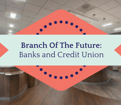 Branch Of The Future: Banks and Credit Union
