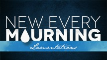 New Every Mourning: Lamentations