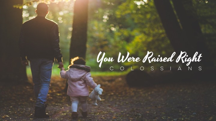 You Were Raised Right (Colossians)