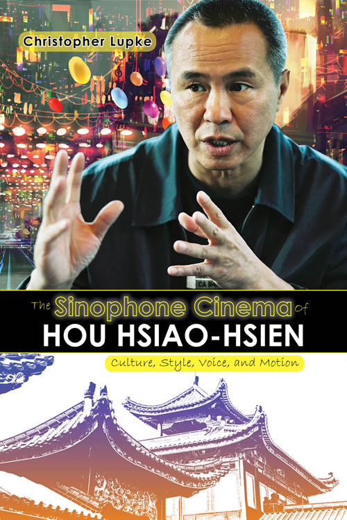 The Sinophone Cinema of Hou Hsiao-hsien: Culture, Style, Voice, and Motion Christopher Lupke